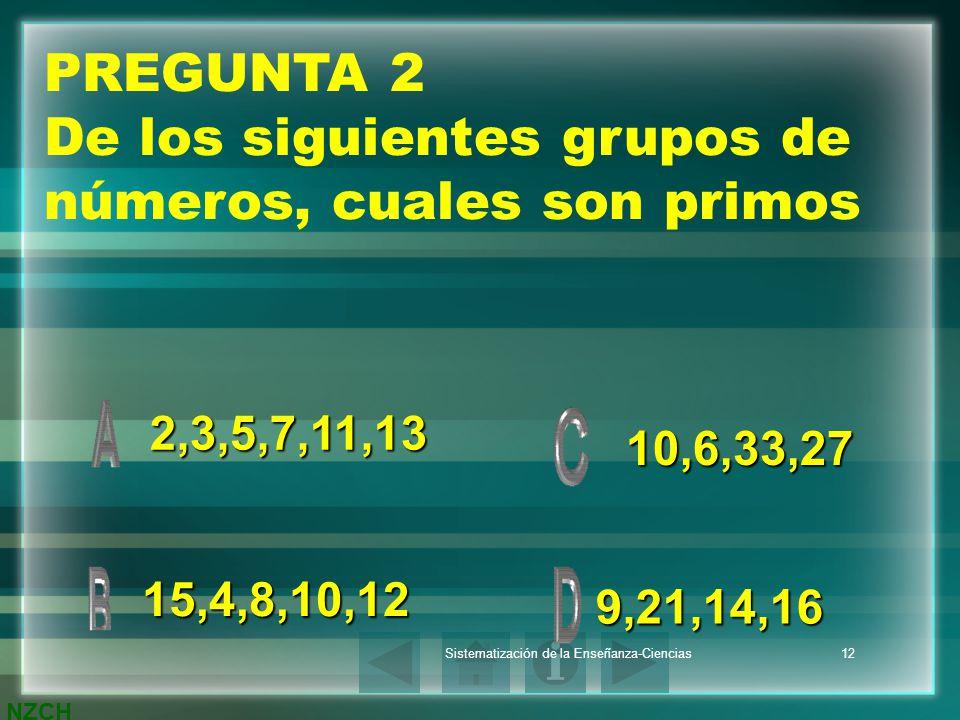 NZCH Sistematización de la Enseñanza-Ciencias12 PREGUNTA 2 De los siguientes grupos de números, cuales son primos 2,3,5,7,11,13 15,4,8,10,12 9,21,14,1