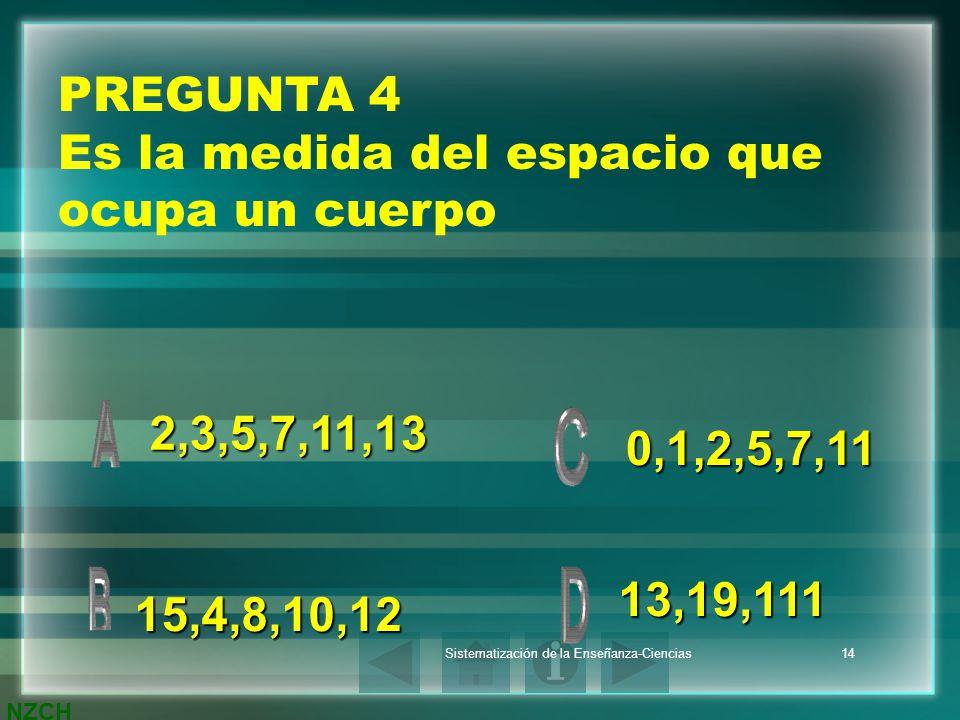 NZCH Sistematización de la Enseñanza-Ciencias14 PREGUNTA 4 Es la medida del espacio que ocupa un cuerpo 2,3,5,7,11,13 13,19,111 0,1,2,5,7,11 15,4,8,10