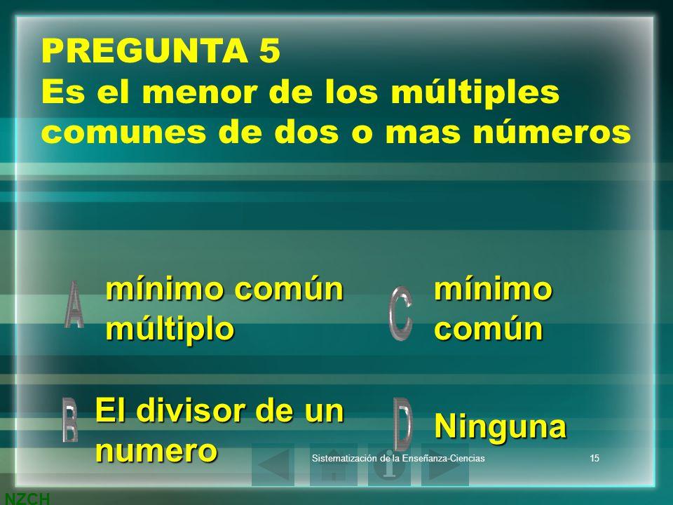 NZCH Sistematización de la Enseñanza-Ciencias15 PREGUNTA 5 Es el menor de los múltiples comunes de dos o mas números mínimo común múltiplo mínimo comú
