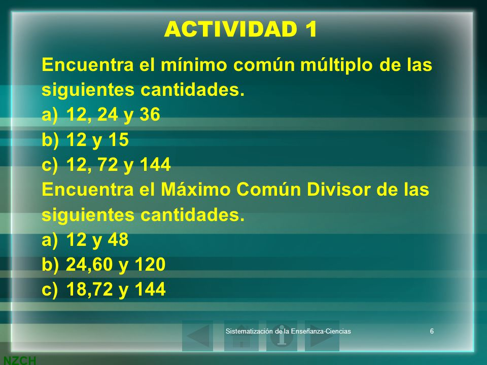 NZCH Sistematización de la Enseñanza-Ciencias6 ACTIVIDAD 1 Encuentra el mínimo común múltiplo de las siguientes cantidades. a)12, 24 y 36 b)12 y 15 c)