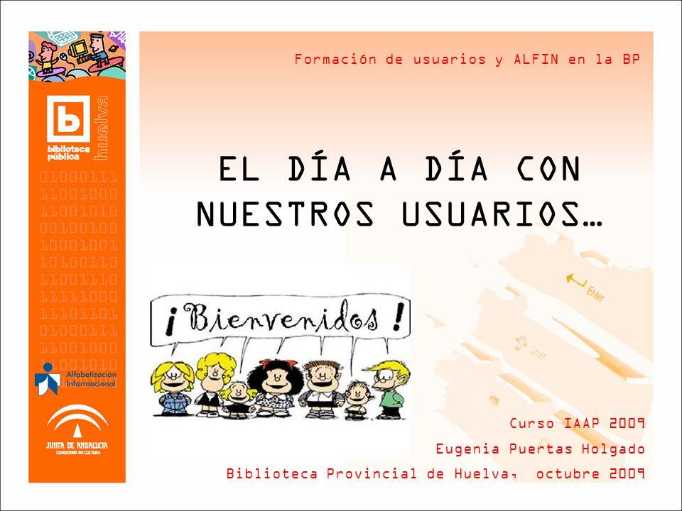 Formación de usuarios y ALFIN en la BP EL DÍA A DÍA CON NUESTROS USUARIOS… Curso IAAP 2009 Eugenia Puertas Holgado Biblioteca Provincial de Huelva, octubre 2009