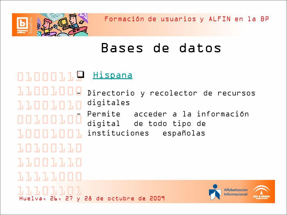 Formación de usuarios y ALFIN en la BP Bases de datos Hispana -Directorio y recolector de recursos digitales -Permite acceder a la información digital de todo tipo de instituciones españolas Huelva, 26, 27 y 28 de octubre de 2009