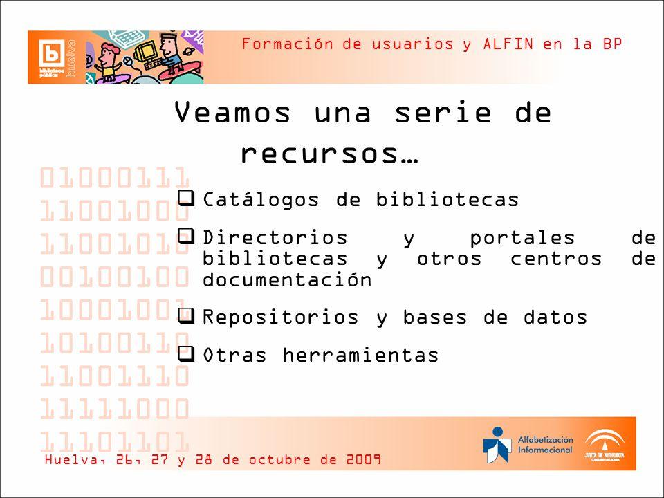 Formación de usuarios y ALFIN en la BP Veamos una serie de recursos… Catálogos de bibliotecas Directorios y portales de bibliotecas y otros centros de documentación Repositorios y bases de datos Otras herramientas Huelva, 26, 27 y 28 de octubre de 2009