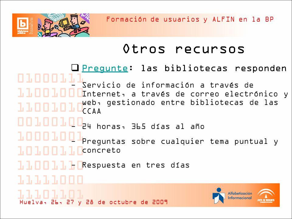 Formación de usuarios y ALFIN en la BP Otros recursos Pregunte: las bibliotecas responden Pregunte -Servicio de información a través de Internet, a través de correo electrónico y web, gestionado entre bibliotecas de las CCAA -24 horas, 365 días al año -Preguntas sobre cualquier tema puntual y concreto -Respuesta en tres días Huelva, 26, 27 y 28 de octubre de 2009