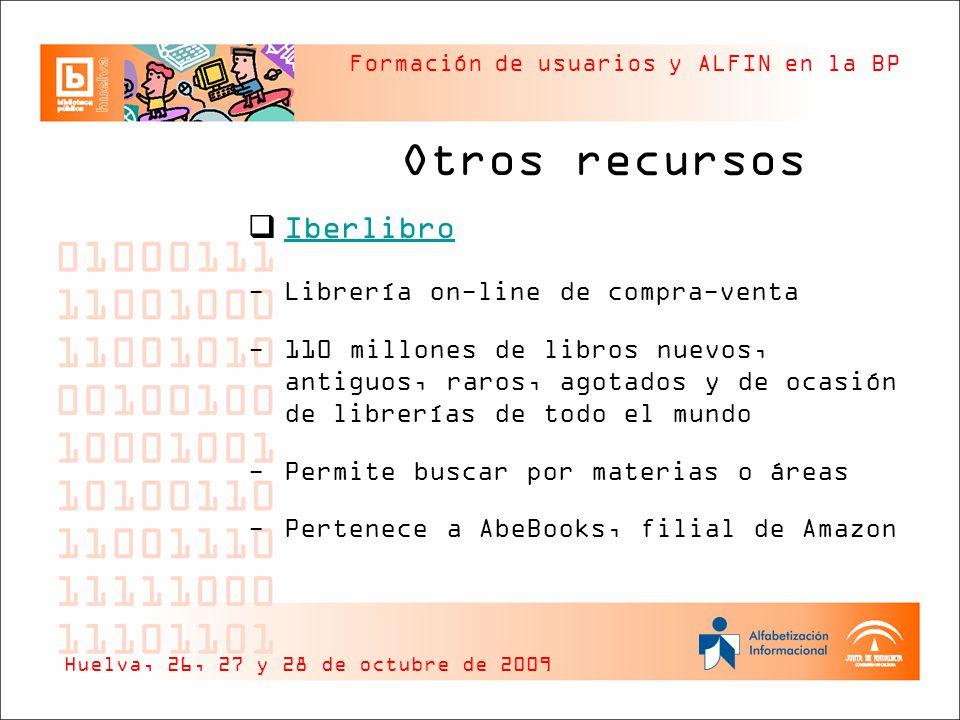 Formación de usuarios y ALFIN en la BP Otros recursos Iberlibro -Librería on-line de compra-venta -110 millones de libros nuevos, antiguos, raros, agotados y de ocasión de librerías de todo el mundo -Permite buscar por materias o áreas -Pertenece a AbeBooks, filial de Amazon Huelva, 26, 27 y 28 de octubre de 2009