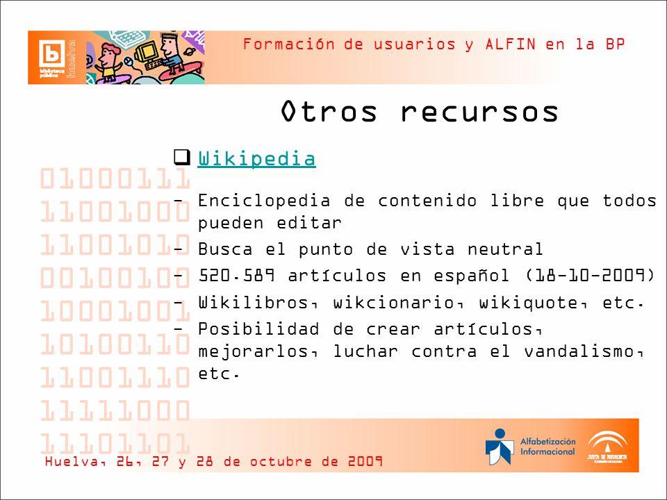 Formación de usuarios y ALFIN en la BP Otros recursos Wikipedia -Enciclopedia de contenido libre que todos pueden editar -Busca el punto de vista neutral -520.589 artículos en español (18-10-2009) -Wikilibros, wikcionario, wikiquote, etc.
