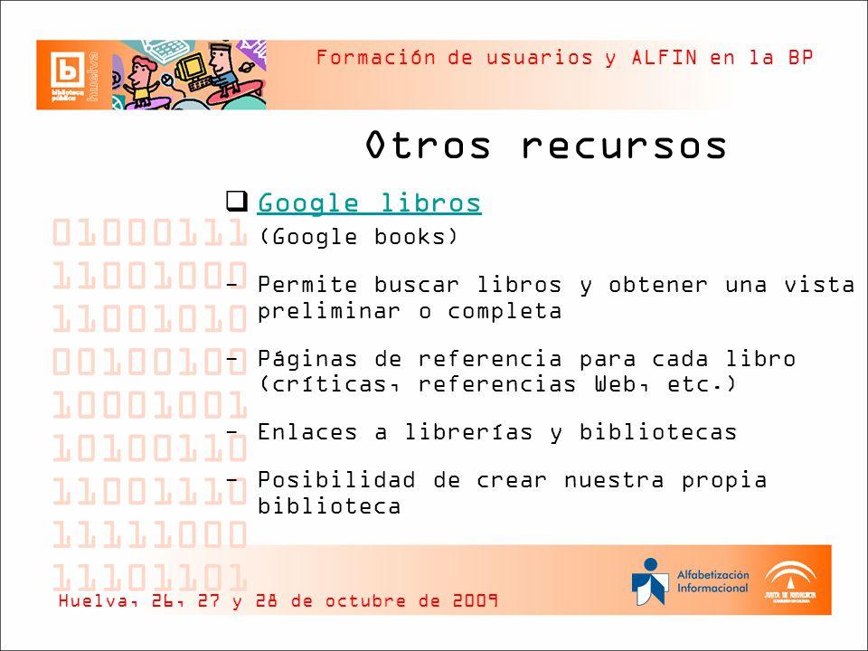 Formación de usuarios y ALFIN en la BP Otros recursos Google libros (Google books) -Permite buscar libros y obtener una vista preliminar o completa -Páginas de referencia para cada libro (críticas, referencias Web, etc.) -Enlaces a librerías y bibliotecas -Posibilidad de crear nuestra propia biblioteca Huelva, 26, 27 y 28 de octubre de 2009