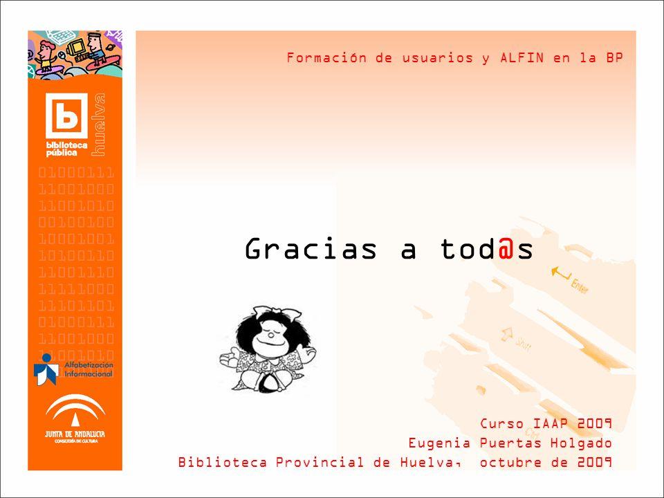 Formación de usuarios y ALFIN en la BP Gracias a tod@s Curso IAAP 2009 Eugenia Puertas Holgado Biblioteca Provincial de Huelva, octubre de 2009