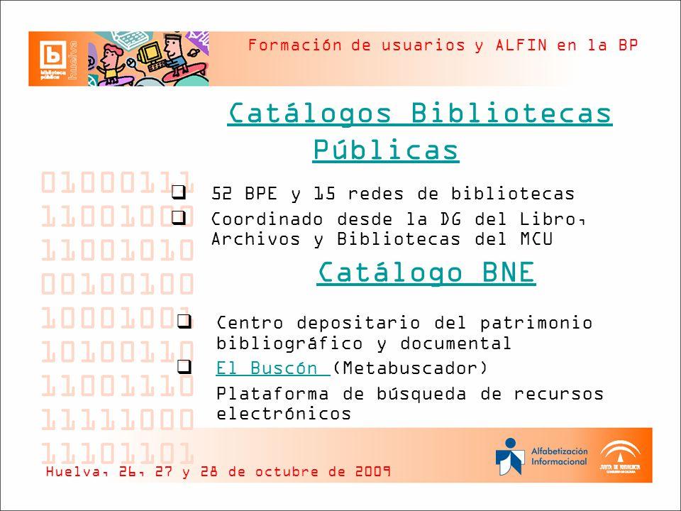 Formación de usuarios y ALFIN en la BP Catálogos Bibliotecas Públicas Huelva, 26, 27 y 28 de octubre de 2009 52 BPE y 15 redes de bibliotecas Coordinado desde la DG del Libro, Archivos y Bibliotecas del MCU Catálogo BNE Centro depositario del patrimonio bibliográfico y documental El Buscón (Metabuscador) El Buscón Plataforma de búsqueda de recursos electrónicos