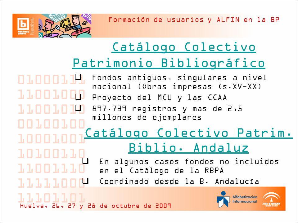 Formación de usuarios y ALFIN en la BP Catálogo Colectivo Patrimonio Bibliográfico Huelva, 26, 27 y 28 de octubre de 2009 Fondos antiguos, singulares a nivel nacional (Obras impresas (s.XV-XX) Proyecto del MCU y las CCAA 897.739 registros y mas de 2,5 millones de ejemplares Catálogo Colectivo Patrim.