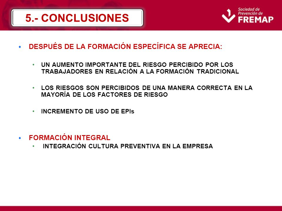 w DESPUÉS DE LA FORMACIÓN ESPECÍFICA SE APRECIA: UN AUMENTO IMPORTANTE DEL RIESGO PERCIBIDO POR LOS TRABAJADORES EN RELACIÓN A LA FORMACIÓN TRADICIONAL LOS RIESGOS SON PERCIBIDOS DE UNA MANERA CORRECTA EN LA MAYORÍA DE LOS FACTORES DE RIESGO INCREMENTO DE USO DE EPIs w FORMACIÓN INTEGRAL INTEGRACIÓN CULTURA PREVENTIVA EN LA EMPRESA 5.- CONCLUSIONES