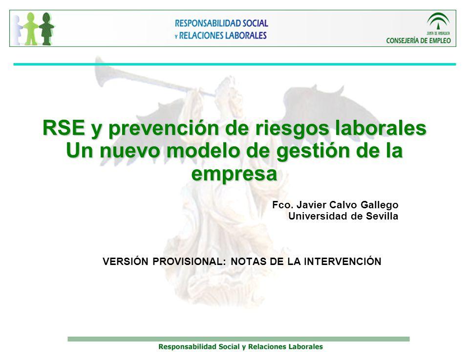 RSE y prevención de riesgos laborales Un nuevo modelo de gestión de la empresa Fco. Javier Calvo Gallego Universidad de Sevilla VERSIÓN PROVISIONAL: N