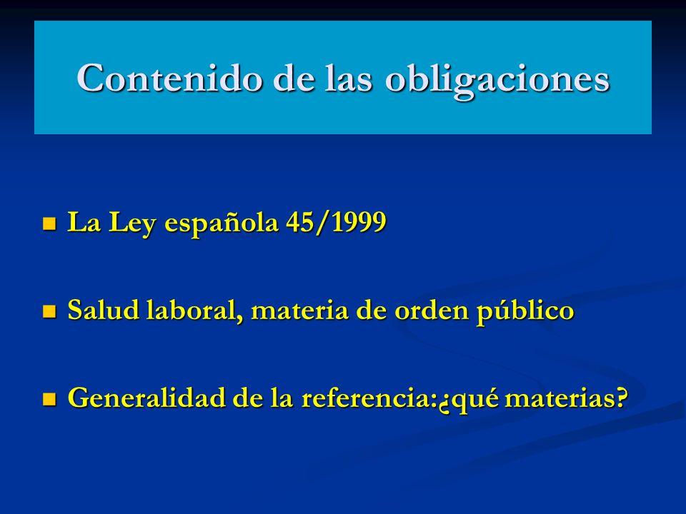 Contenido de las obligaciones La Ley española 45/1999 La Ley española 45/1999 Salud laboral, materia de orden público Salud laboral, materia de orden
