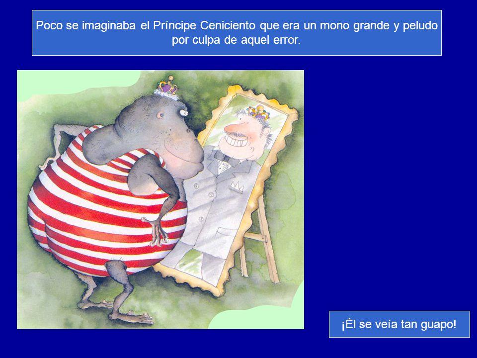 Poco se imaginaba el Príncipe Ceniciento que era un mono grande y peludo por culpa de aquel error. ¡Él se veía tan guapo!