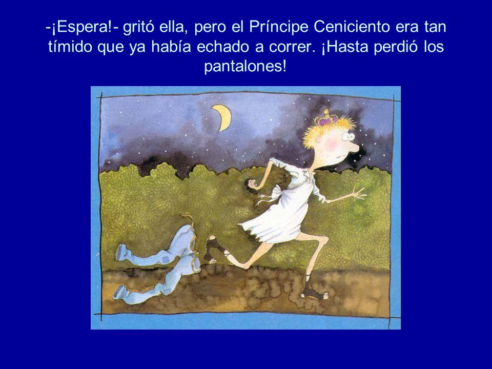 -¡Espera!- gritó ella, pero el Príncipe Ceniciento era tan tímido que ya había echado a correr. ¡Hasta perdió los pantalones!