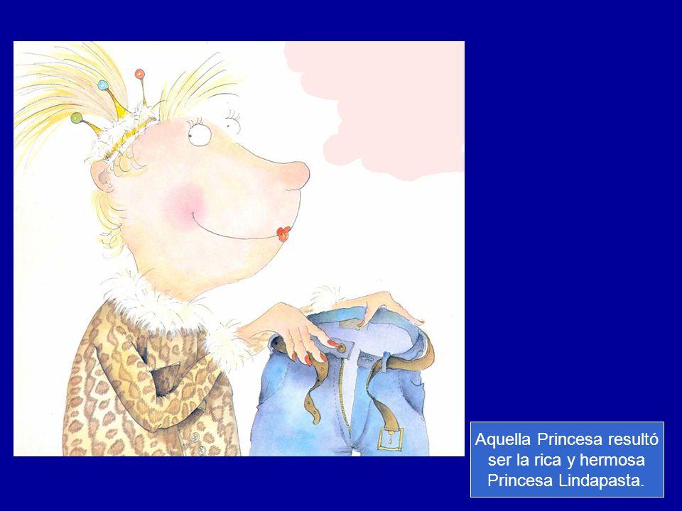 Aquella Princesa resultó ser la rica y hermosa Princesa Lindapasta.