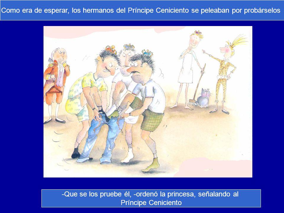 Como era de esperar, los hermanos del Príncipe Ceniciento se peleaban por probárselos -Que se los pruebe él, -ordenó la princesa, señalando al Príncip