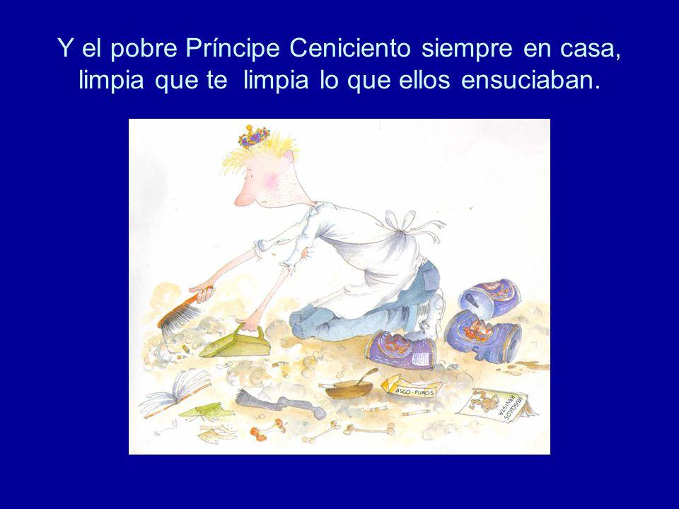 Y el pobre Príncipe Ceniciento siempre en casa, limpia que te limpia lo que ellos ensuciaban.