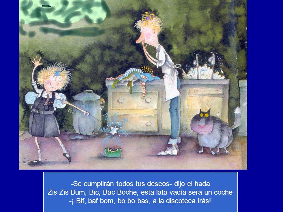 -Se cumplirán todos tus deseos- dijo el hada Zis Zis Bum, Bic, Bac Boche, esta lata vacía será un coche -¡ Bif, baf bom, bo bo bas, a la discoteca irá