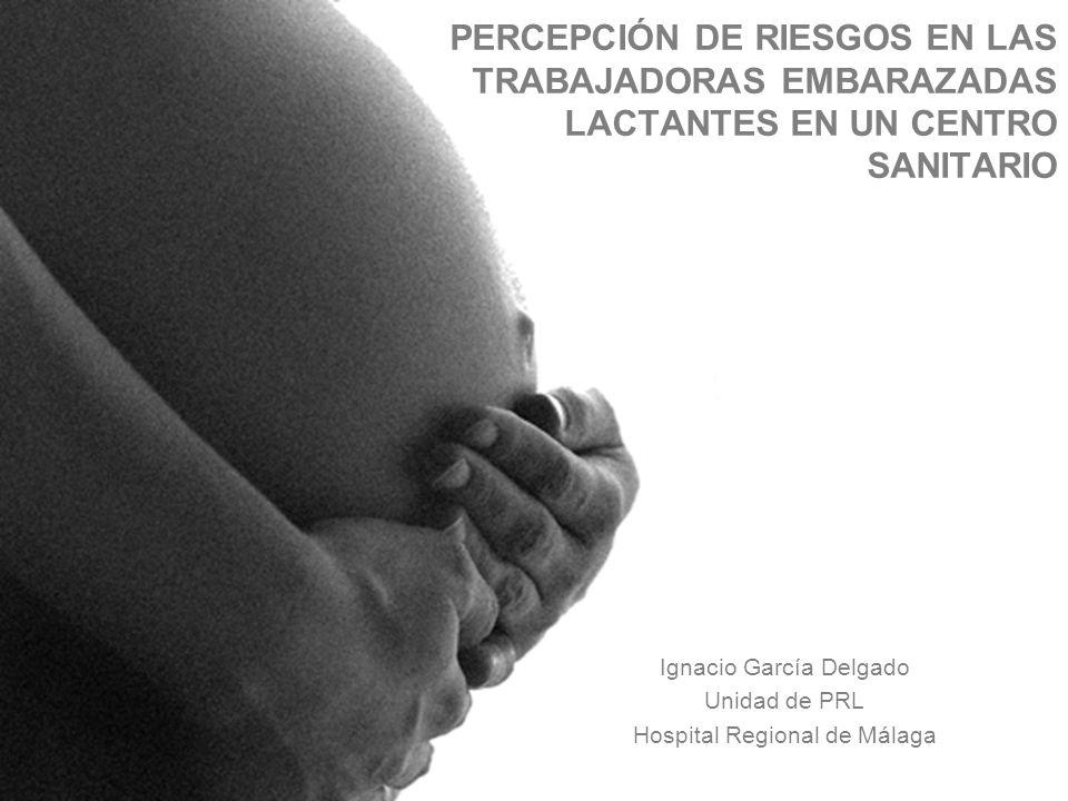 1 Ignacio García Delgado Unidad de PRL Hospital Regional de Málaga PERCEPCIÓN DE RIESGOS EN LAS TRABAJADORAS EMBARAZADAS LACTANTES EN UN CENTRO SANITA