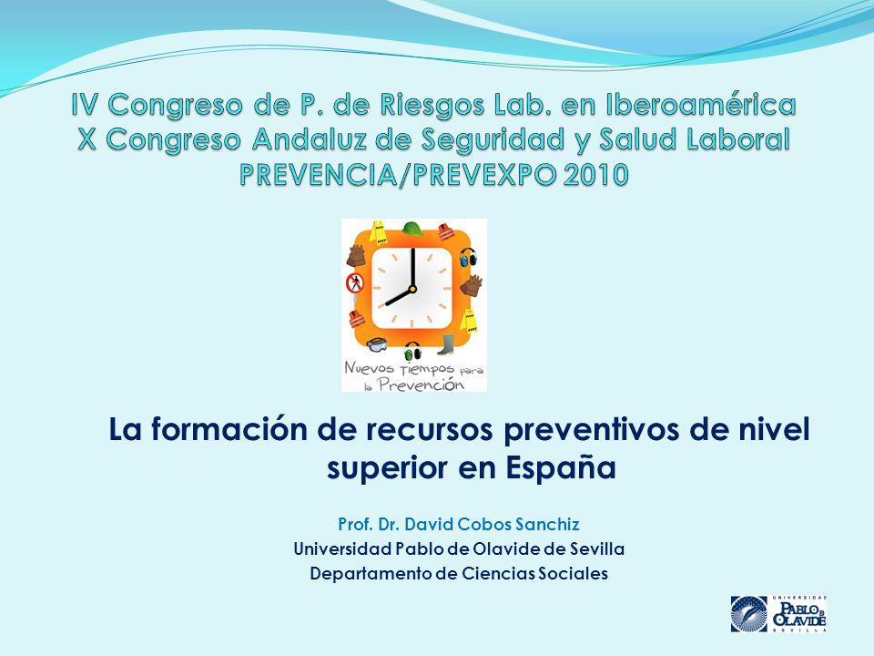 La formación de recursos preventivos de nivel superior en España Prof. Dr. David Cobos Sanchiz Universidad Pablo de Olavide de Sevilla Departamento de