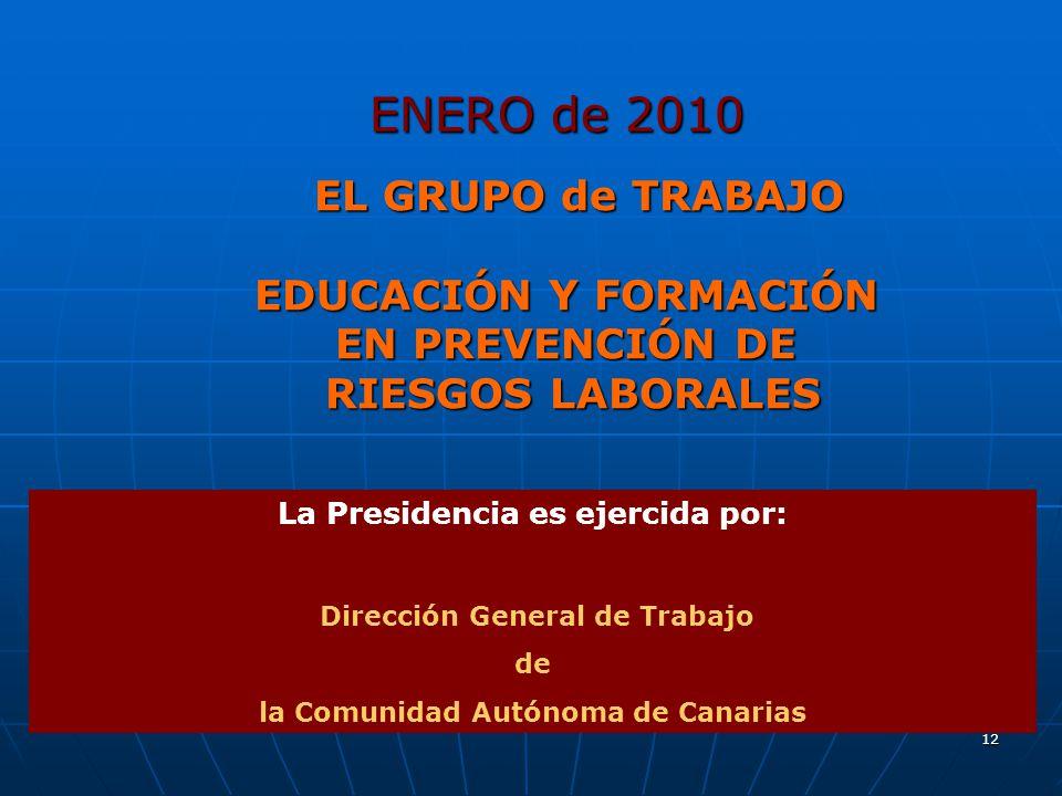 12 ENERO de 2010 ENERO de 2010 EL GRUPO de TRABAJO EL GRUPO de TRABAJO EDUCACIÓN Y FORMACIÓN EN PREVENCIÓN DE RIESGOS LABORALES RIESGOS LABORALES La Presidencia es ejercida por: Dirección General de Trabajo de la Comunidad Autónoma de Canarias