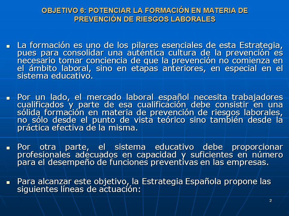 2 OBJETIVO 6: POTENCIAR LA FORMACIÓN EN MATERIA DE PREVENCIÓN DE RIESGOS LABORALES La formación es uno de los pilares esenciales de esta Estrategia, pues para consolidar una auténtica cultura de la prevención es necesario tomar conciencia de que la prevención no comienza en el ámbito laboral, sino en etapas anteriores, en especial en el sistema educativo.