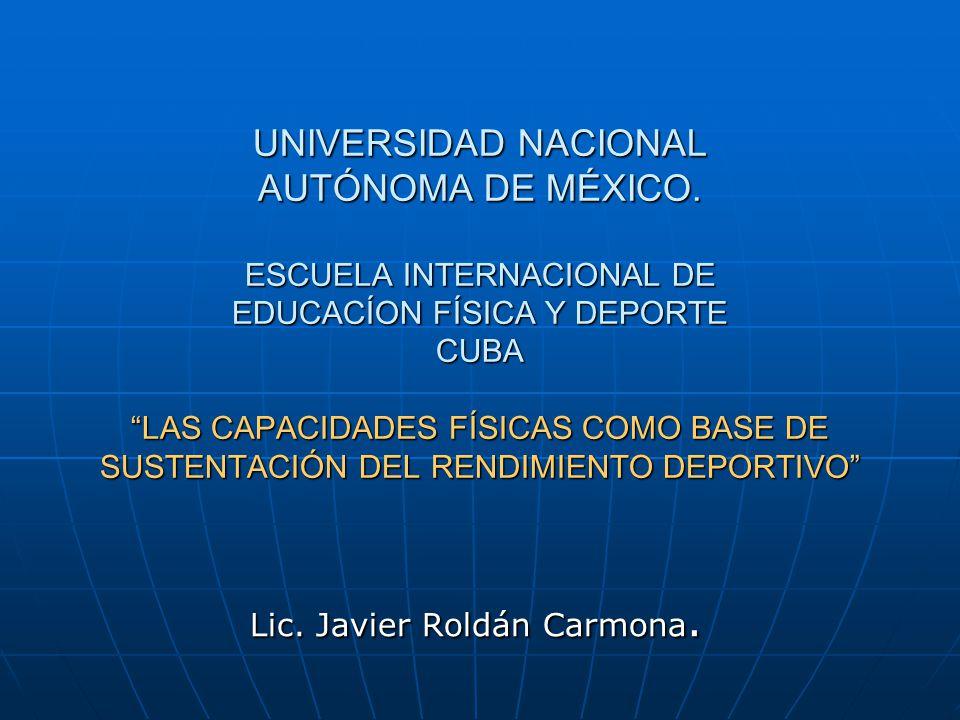 UNIVERSIDAD NACIONAL AUTÓNOMA DE MÉXICO. ESCUELA INTERNACIONAL DE EDUCACÍON FÍSICA Y DEPORTE CUBA LAS CAPACIDADES FÍSICAS COMO BASE DE SUSTENTACIÓN DE