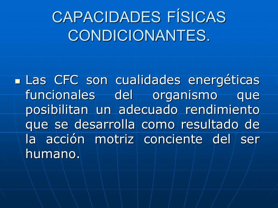 CAPACIDADES FÍSICAS CONDICIONANTES. Las CFC son cualidades energéticas funcionales del organismo que posibilitan un adecuado rendimiento que se desarr