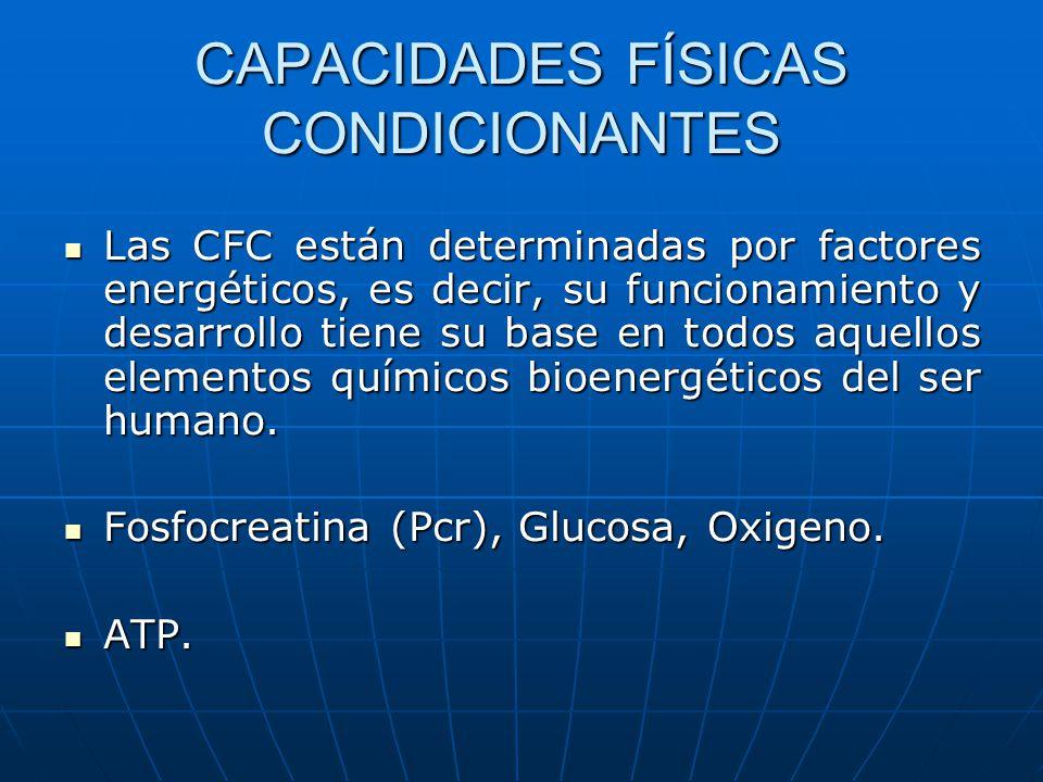 CAPACIDADES FÍSICAS CONDICIONANTES Las CFC están determinadas por factores energéticos, es decir, su funcionamiento y desarrollo tiene su base en todo