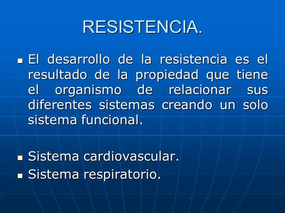 RESISTENCIA. El desarrollo de la resistencia es el resultado de la propiedad que tiene el organismo de relacionar sus diferentes sistemas creando un s