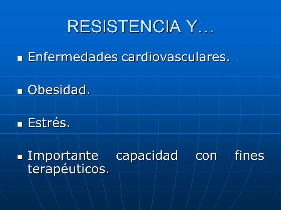 RESISTENCIA Y… Enfermedades cardiovasculares. Enfermedades cardiovasculares. Obesidad. Obesidad. Estrés. Estrés. Importante capacidad con fines terapé
