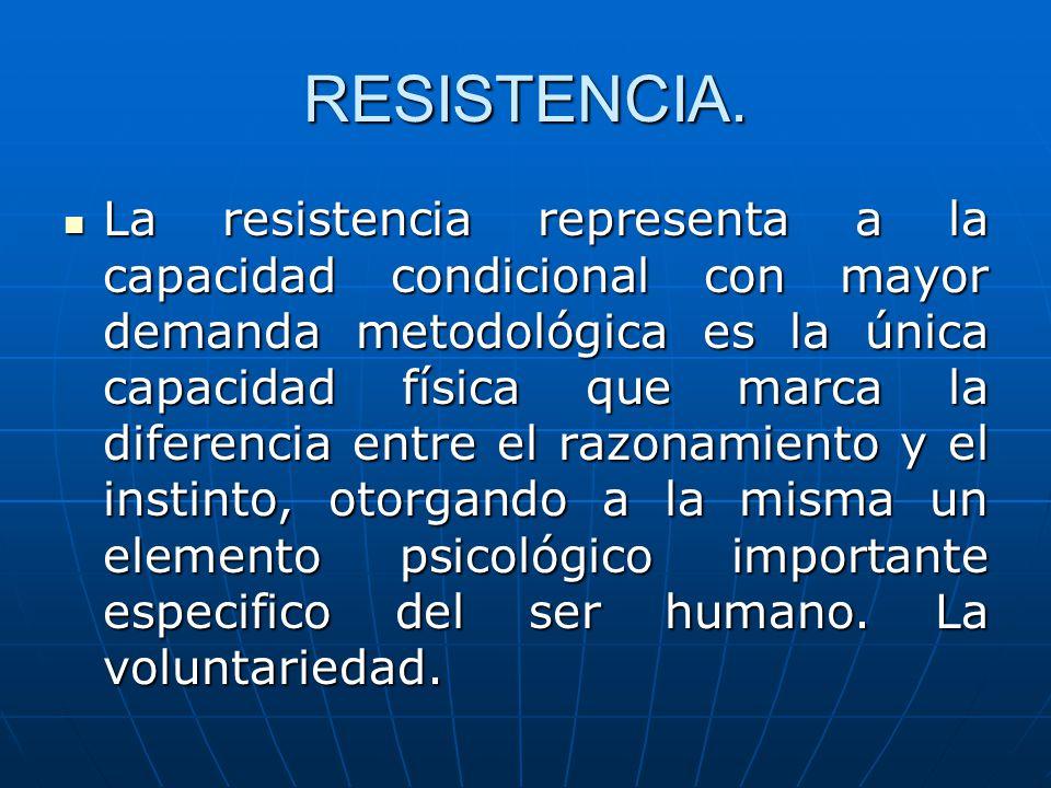 RESISTENCIA. La resistencia representa a la capacidad condicional con mayor demanda metodológica es la única capacidad física que marca la diferencia