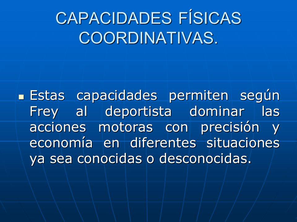 CAPACIDADES FÍSICAS COORDINATIVAS. Estas capacidades permiten según Frey al deportista dominar las acciones motoras con precisión y economía en difere