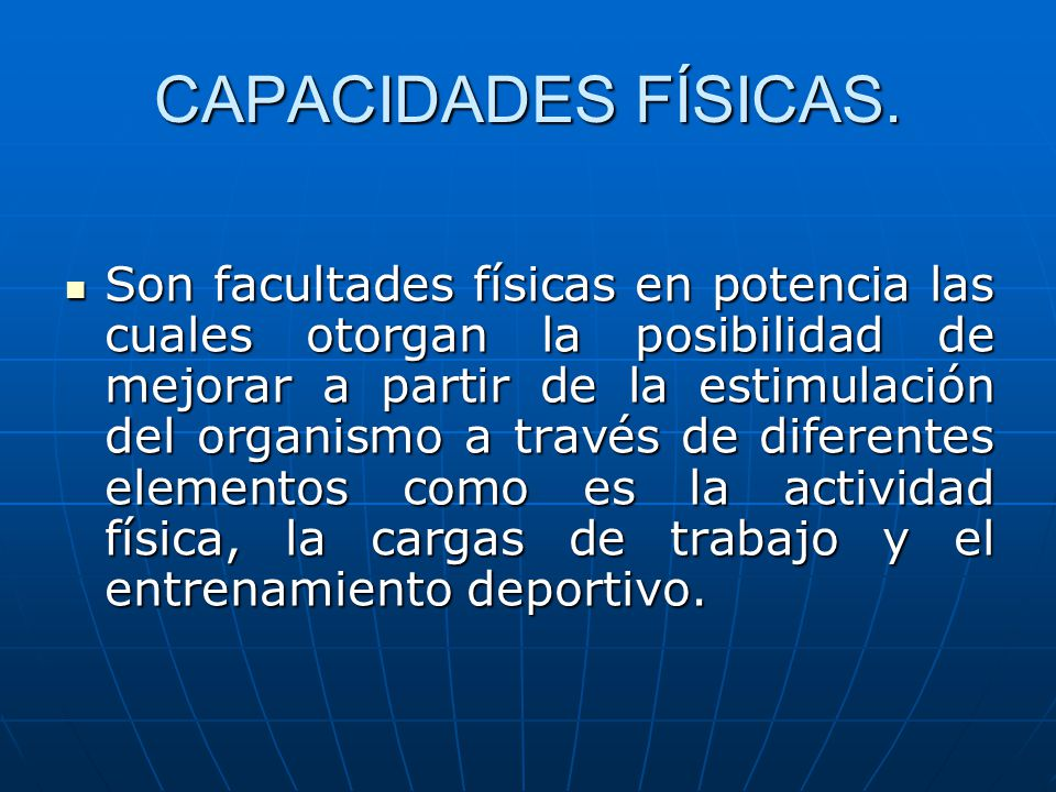 CAPACIDADES FÍSICAS. Son facultades físicas en potencia las cuales otorgan la posibilidad de mejorar a partir de la estimulación del organismo a travé