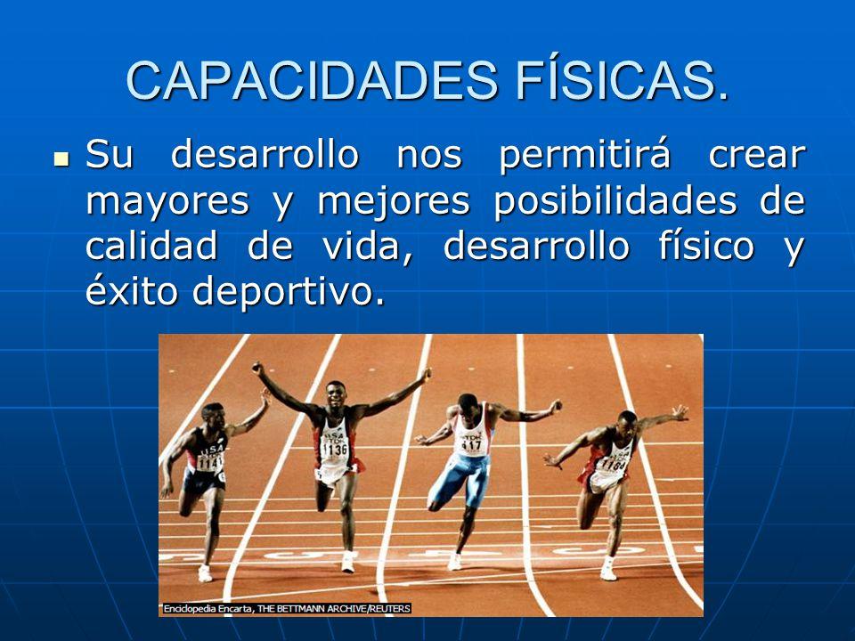 CAPACIDADES FÍSICAS. Su desarrollo nos permitirá crear mayores y mejores posibilidades de calidad de vida, desarrollo físico y éxito deportivo. Su des
