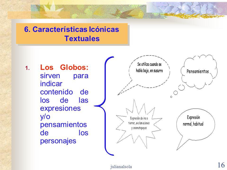 16 6. Características Icónicas Textuales 1. Los Globos: sirven para indicar contenido de los de las expresiones y/o pensamientos de los personajes jul