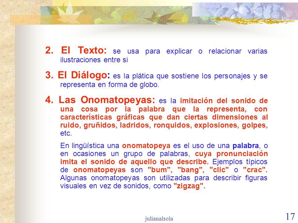 17 2. El Texto: se usa para explicar o relacionar varias ilustraciones entre si 3. El Diálogo: es la plática que sostiene los personajes y se represen
