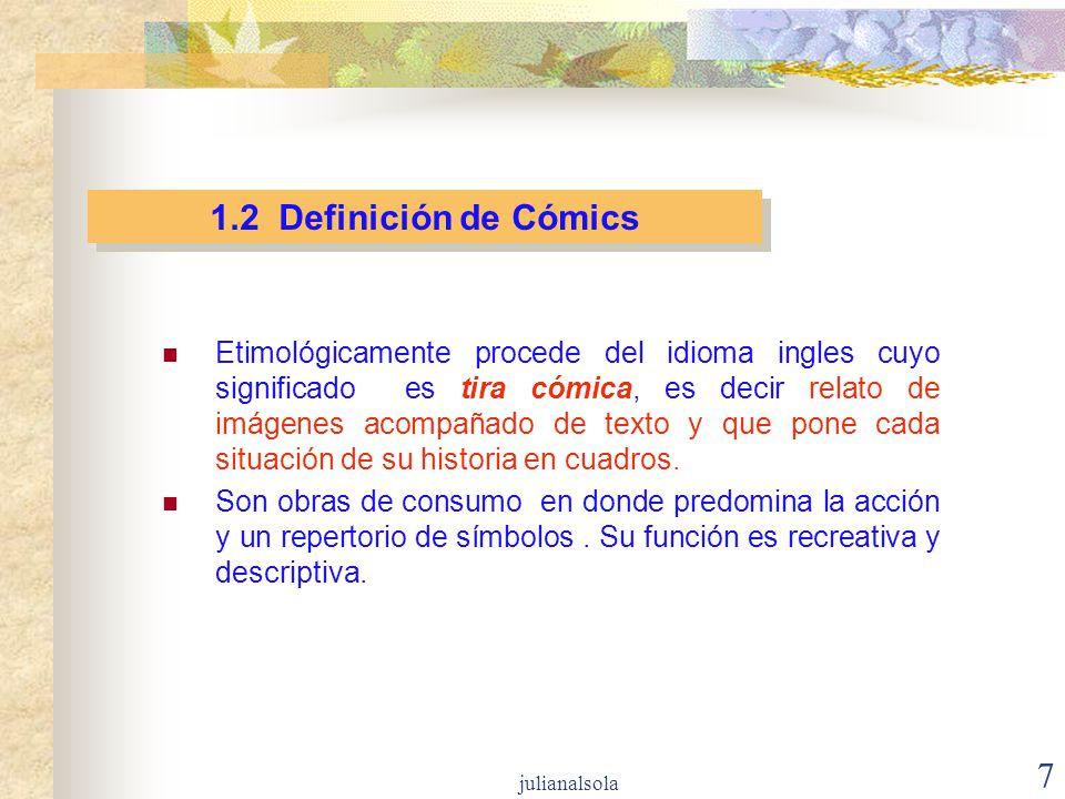 7 1.2 Definición de Cómics Etimológicamente procede del idioma ingles cuyo significado es tira cómica, es decir relato de imágenes acompañado de texto
