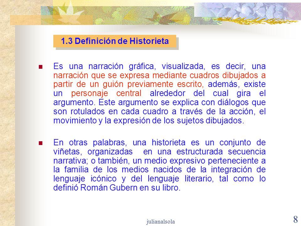 8 1.3 Definición de Historieta Es una narración gráfica, visualizada, es decir, una narración que se expresa mediante cuadros dibujados a partir de un