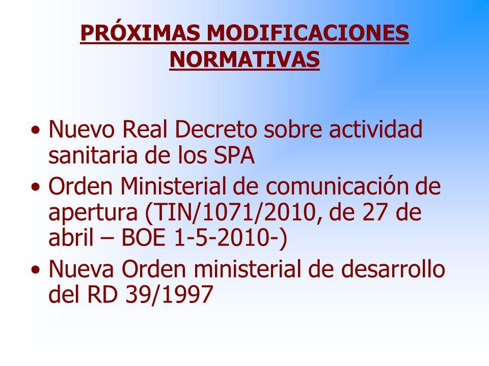 PRÓXIMAS MODIFICACIONES NORMATIVAS Nuevo Real Decreto sobre actividad sanitaria de los SPA Orden Ministerial de comunicación de apertura (TIN/1071/2010, de 27 de abril – BOE 1-5-2010-) Nueva Orden ministerial de desarrollo del RD 39/1997