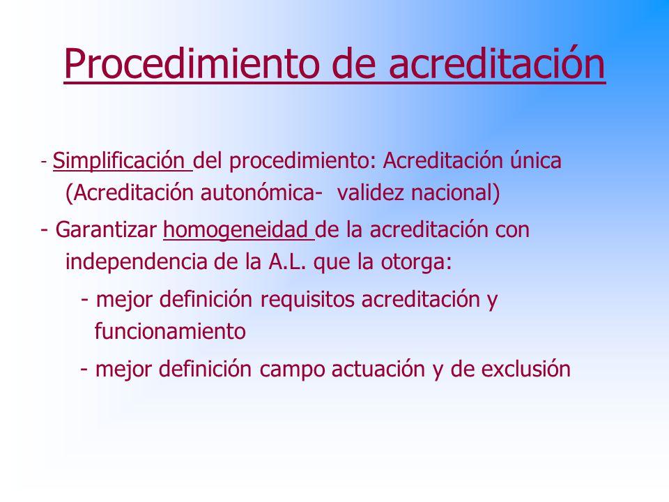 Procedimiento de acreditación - Simplificación del procedimiento: Acreditación única (Acreditación autonómica- validez nacional) - Garantizar homogeneidad de la acreditación con independencia de la A.L.