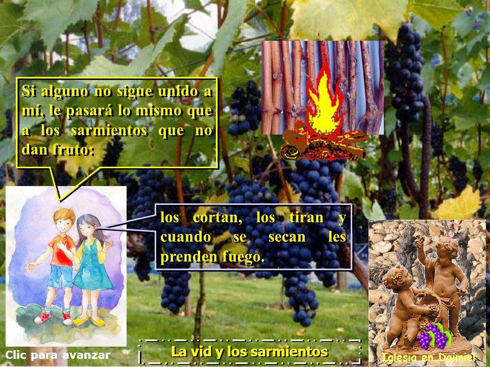 Clic para avanzar Iglesia en Daimiel La vid y los sarmientos El discípulo que sigue unido a mí, y yo unido a él, es como una rama que da mucho fruto; El discípulo que sigue unido a mí, y yo unido a él, es como una rama que da mucho fruto; pero si uno de vosotros se separa de mí, no podrá hacer nada.