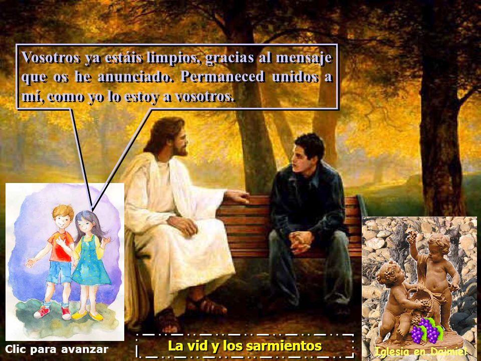 Clic para avanzar Iglesia en Daimiel La vid y los sarmientos Si uno de mis sarmientos no da uvas, mi Padre lo corta; y poda los que dan fruto para que den más fruto.