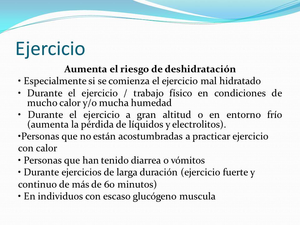 Ejercicio Aumenta el riesgo de deshidratación Especialmente si se comienza el ejercicio mal hidratado Durante el ejercicio / trabajo físico en condici