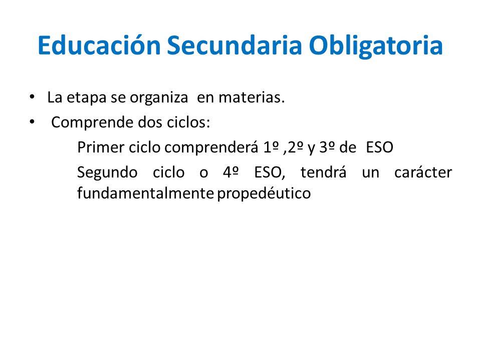 Educación Secundaria Obligatoria La etapa se organiza en materias. Comprende dos ciclos: Primer ciclo comprenderá 1º,2º y 3º de ESO Segundo ciclo o 4º
