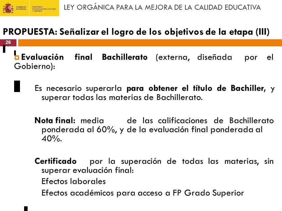 LEY ORGÁNICA PARA LA MEJORA DE LA CALIDAD EDUCATIVA PROPUESTA: Señalizar el logro de los objetivos de la etapa (III) 26 Evaluación Gobierno): finalBac