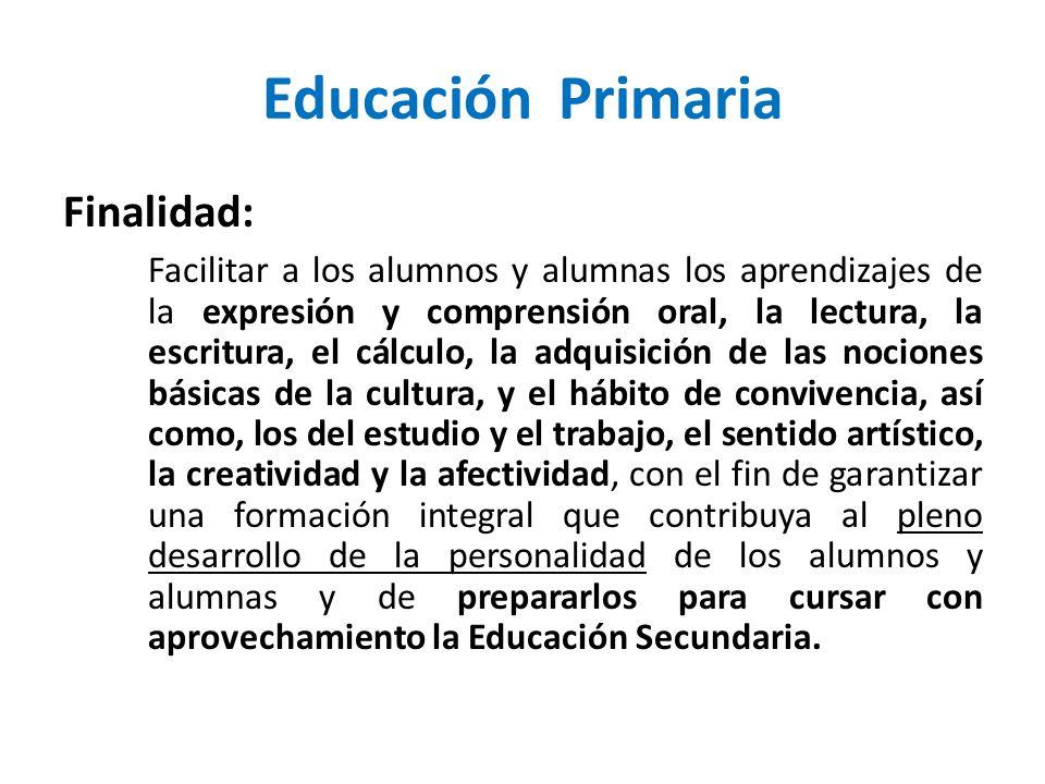 Educación Primaria Finalidad: Facilitar a los alumnos y alumnas los aprendizajes de la expresión y comprensión oral, la lectura, la escritura, el cálc