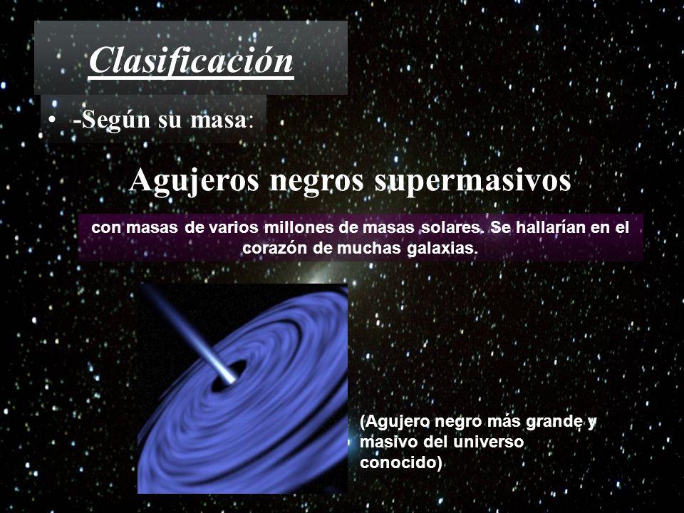 Clasificación -Según su masa: Agujeros negros supermasivos con masas de varios millones de masas solares. Se hallarían en el corazón de muchas galaxia