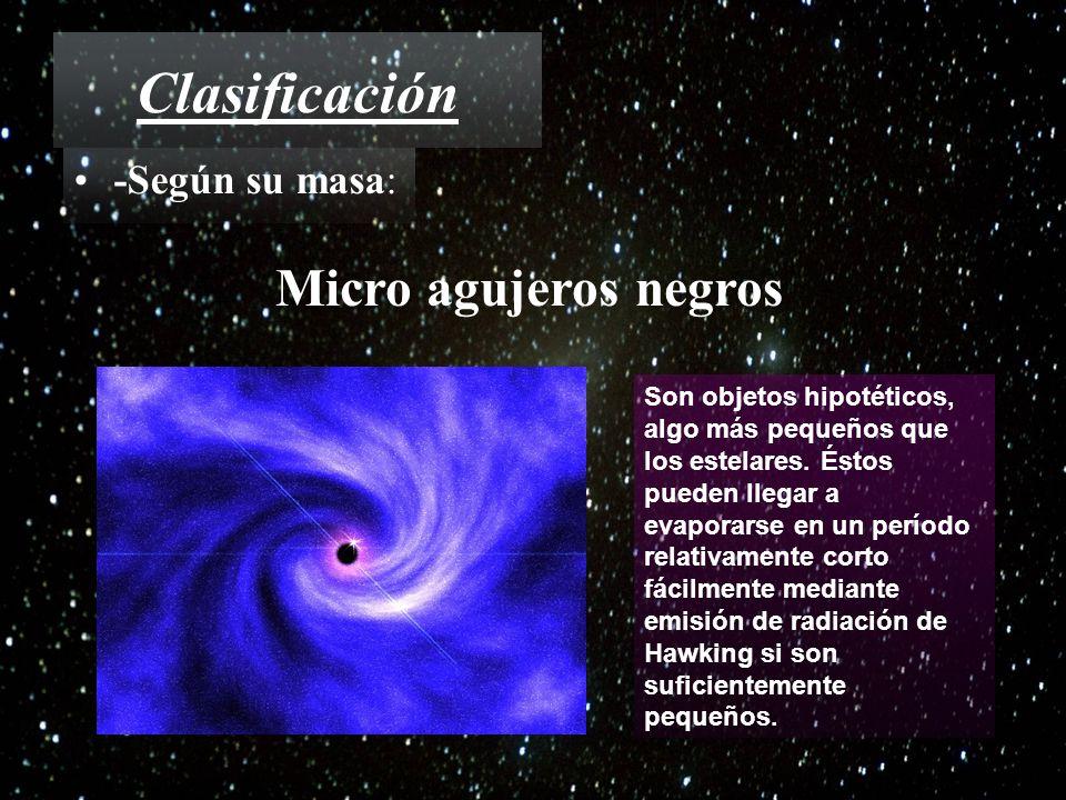 Clasificación -Según su masa: Micro agujeros negros Son objetos hipotéticos, algo más pequeños que los estelares. Éstos pueden llegar a evaporarse en
